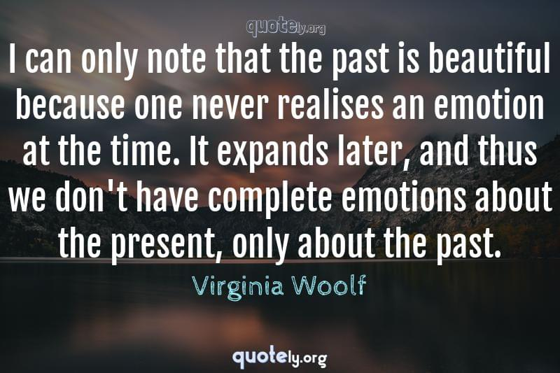 I can only note that the past is beautiful because one never realises an emotion at the time. It expands later, and thus we don't have complete emotions about the present, only about the past. by Virginia Woolf