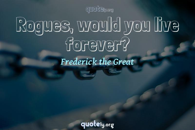 Rogues, would you live forever? by Frederick the Great