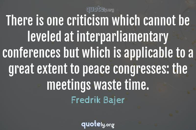 There is one criticism which cannot be leveled at interparliamentary conferences but which is applicable to a great extent to peace congresses: the meetings waste time. by Fredrik Bajer