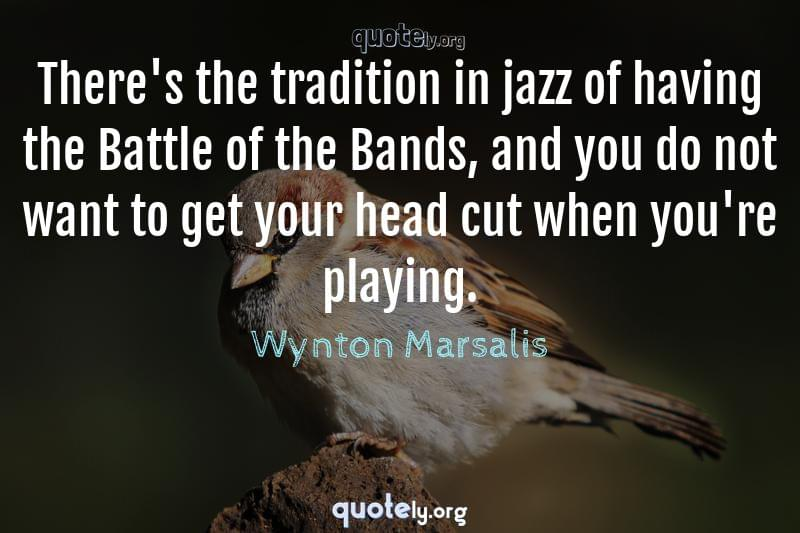There's the tradition in jazz of having the Battle of the Bands, and you do not want to get your head cut when you're playing. by Wynton Marsalis