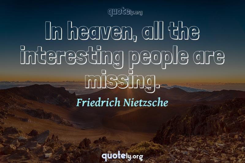 In heaven, all the interesting people are missing. by Friedrich Nietzsche