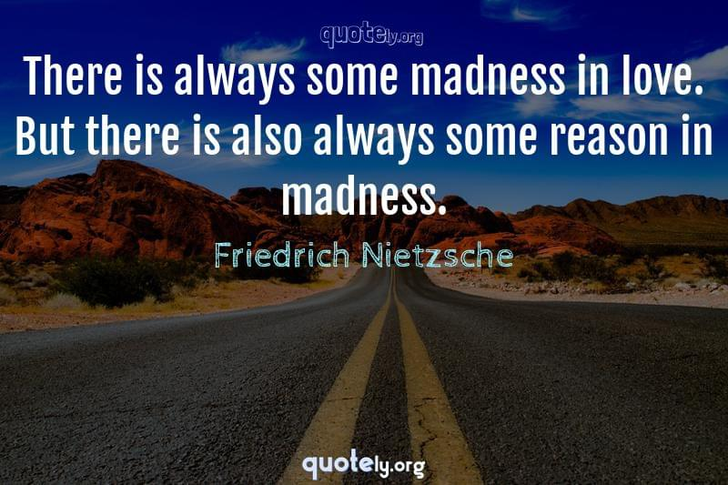 There is always some madness in love. But there is also always some reason in madness. by Friedrich Nietzsche