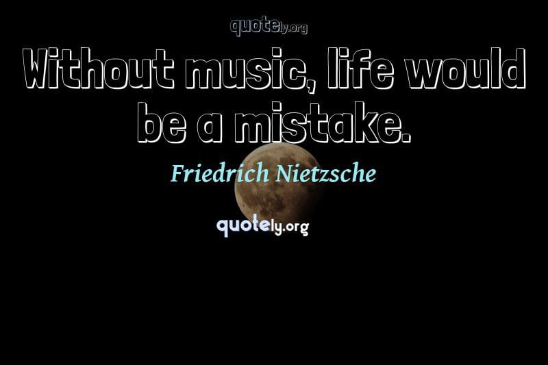 Without music, life would be a mistake. by Friedrich Nietzsche