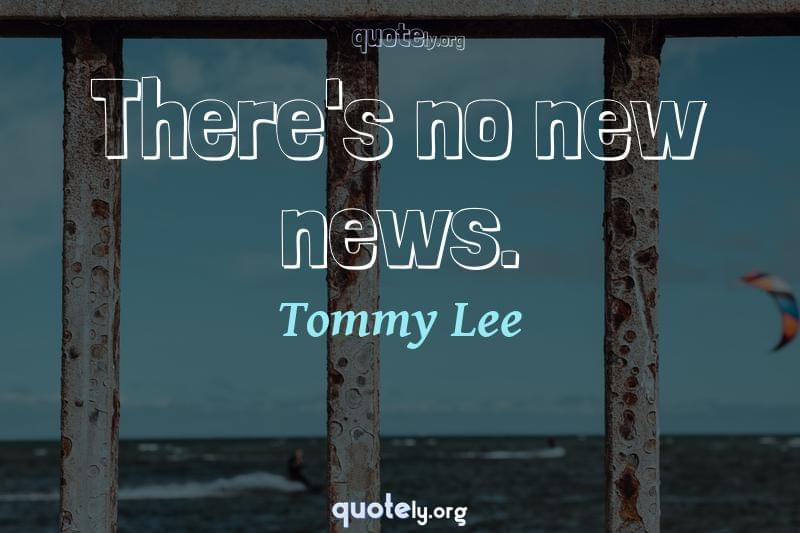 There's no new news. by Tommy Lee