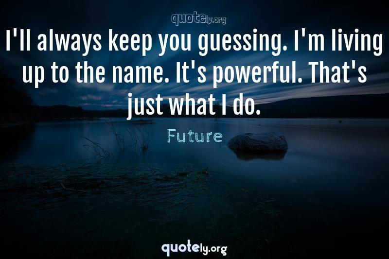 I'll always keep you guessing. I'm living up to the name. It's powerful. That's just what I do. by Future