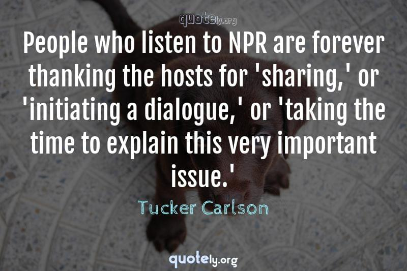 People who listen to NPR are forever thanking the hosts for 'sharing,' or 'initiating a dialogue,' or 'taking the time to explain this very important issue.' by Tucker Carlson