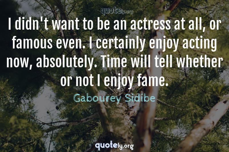 I didn't want to be an actress at all, or famous even. I certainly enjoy acting now, absolutely. Time will tell whether or not I enjoy fame. by Gabourey Sidibe