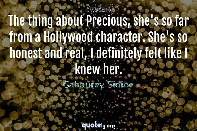 The thing about Precious, she's so far from a Hollywood character. She's so honest and real, I definitely felt like I knew her. by Gabourey Sidibe
