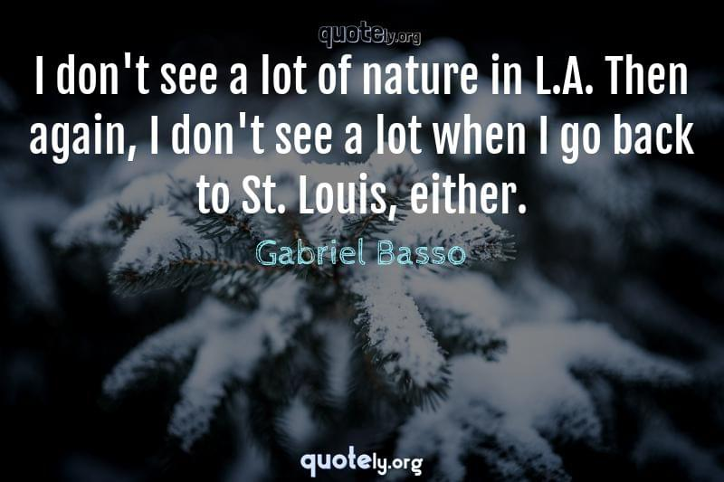 I don't see a lot of nature in L.A. Then again, I don't see a lot when I go back to St. Louis, either. by Gabriel Basso