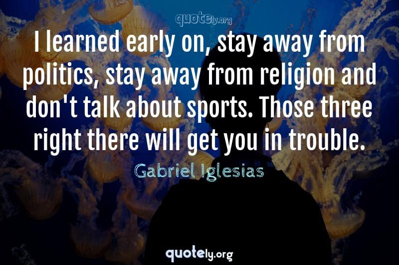 I learned early on, stay away from politics, stay away from religion and don't talk about sports. Those three right there will get you in trouble. by Gabriel Iglesias