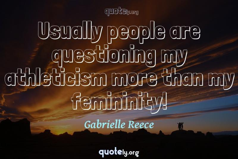 Usually people are questioning my athleticism more than my femininity! by Gabrielle Reece