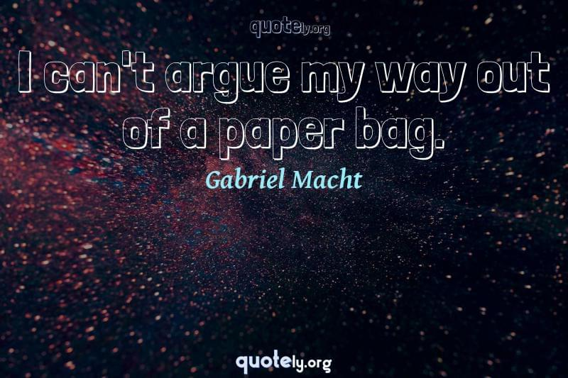I can't argue my way out of a paper bag. by Gabriel Macht