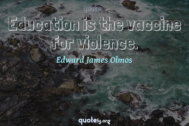 Education is the vaccine for violence. by Edward James Olmos