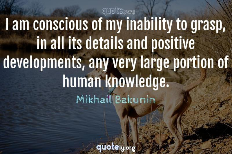 I am conscious of my inability to grasp, in all its details and positive developments, any very large portion of human knowledge. by Mikhail Bakunin