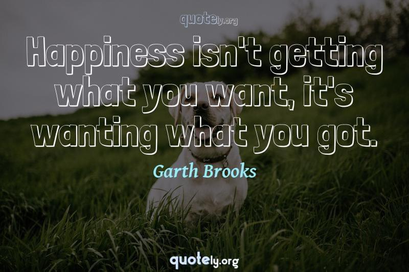 Happiness isn't getting what you want, it's wanting what you got. by Garth Brooks
