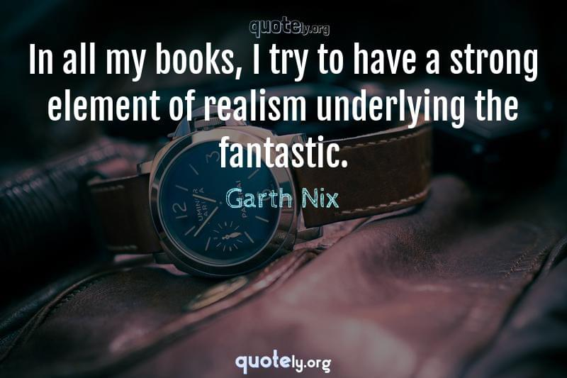 In all my books, I try to have a strong element of realism underlying the fantastic. by Garth Nix