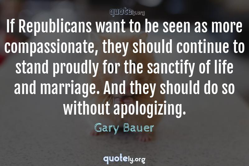 If Republicans want to be seen as more compassionate, they should continue to stand proudly for the sanctify of life and marriage. And they should do so without apologizing. by Gary Bauer