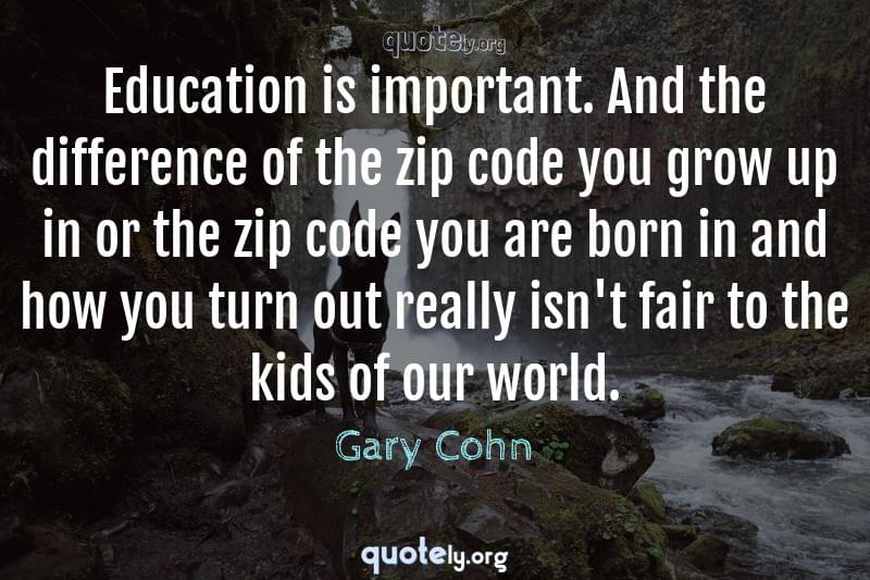 Education is important. And the difference of the zip code you grow up in or the zip code you are born in and how you turn out really isn't fair to the kids of our world. by Gary Cohn