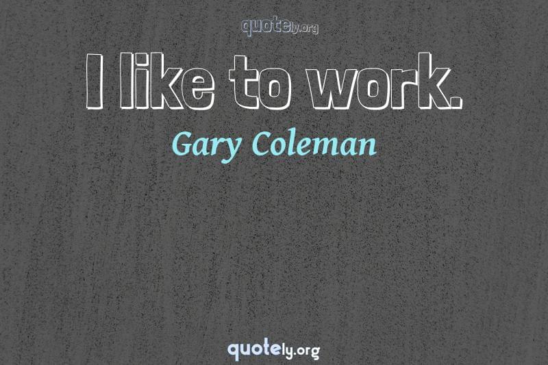 I like to work. by Gary Coleman