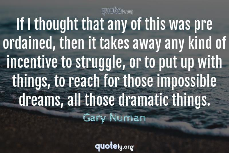 If I thought that any of this was pre ordained, then it takes away any kind of incentive to struggle, or to put up with things, to reach for those impossible dreams, all those dramatic things. by Gary Numan