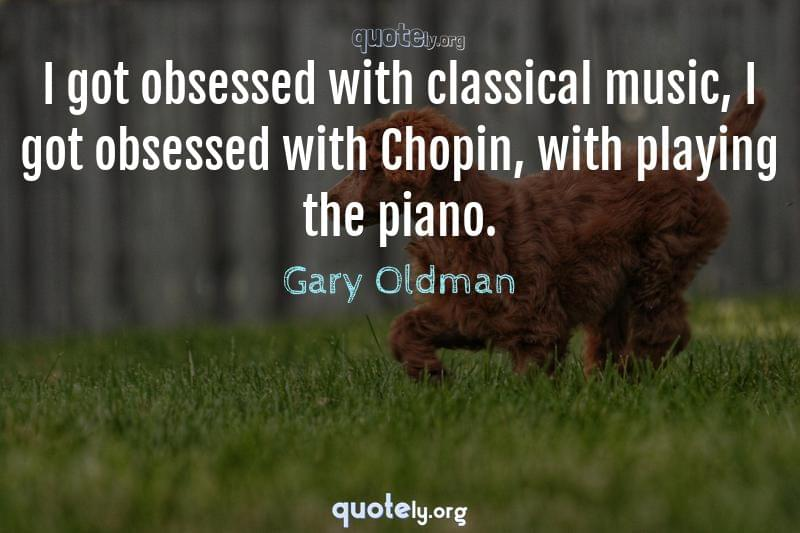 I got obsessed with classical music, I got obsessed with Chopin, with playing the piano. by Gary Oldman