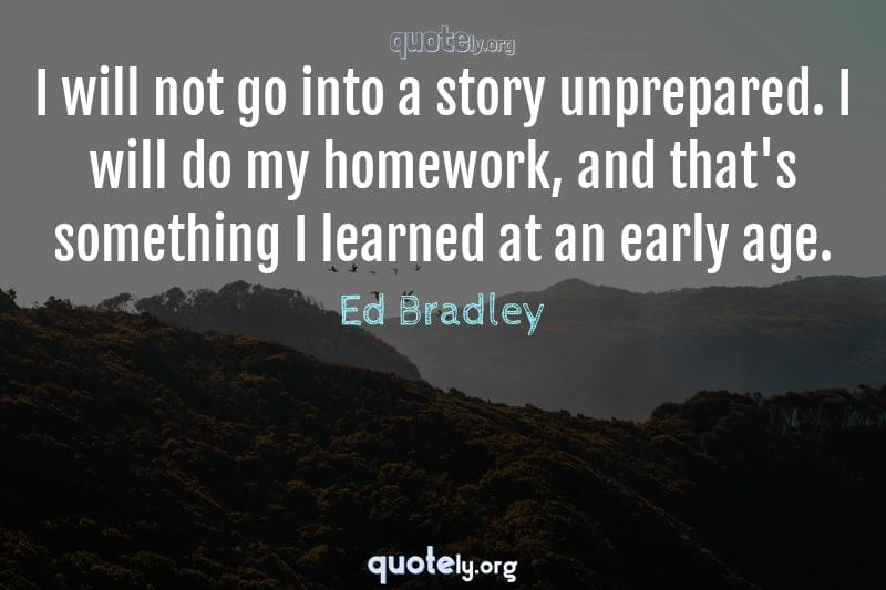 I will not go into a story unprepared. I will do my homework, and that's something I learned at an early age. by Ed Bradley