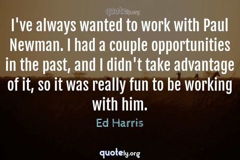 I've always wanted to work with Paul Newman. I had a couple opportunities in the past, and I didn't take advantage of it, so it was really fun to be working with him. by Ed Harris