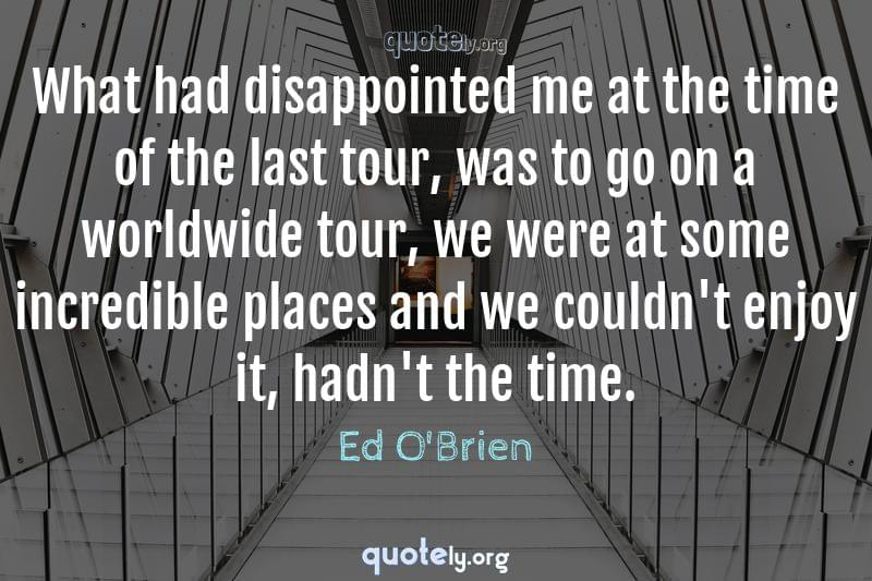 What had disappointed me at the time of the last tour, was to go on a worldwide tour, we were at some incredible places and we couldn't enjoy it, hadn't the time. by Ed O'Brien