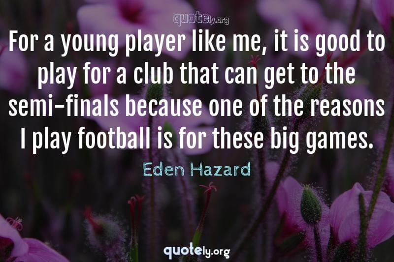 For a young player like me, it is good to play for a club that can get to the semi-finals because one of the reasons I play football is for these big games. by Eden Hazard