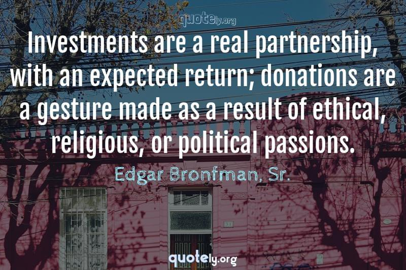 Investments are a real partnership, with an expected return; donations are a gesture made as a result of ethical, religious, or political passions. by Edgar Bronfman, Sr.