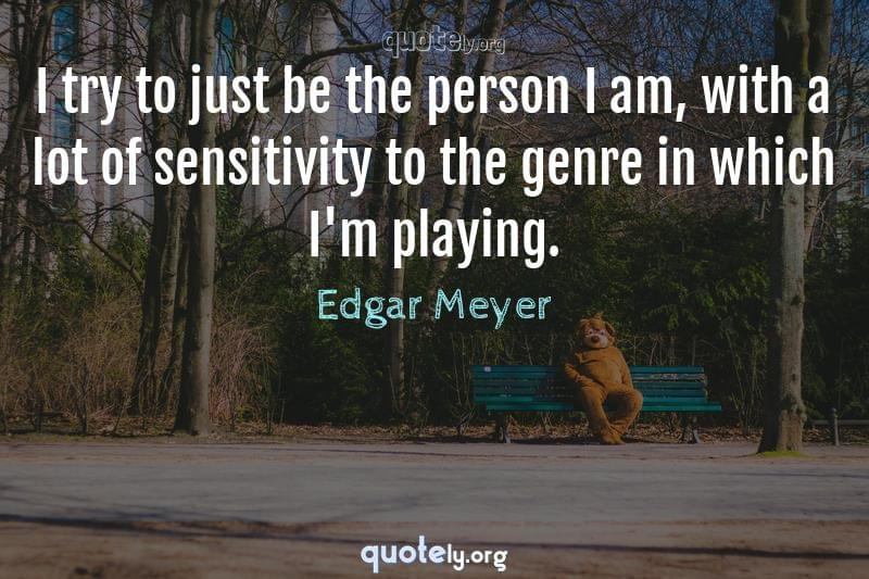 I try to just be the person I am, with a lot of sensitivity to the genre in which I'm playing. by Edgar Meyer