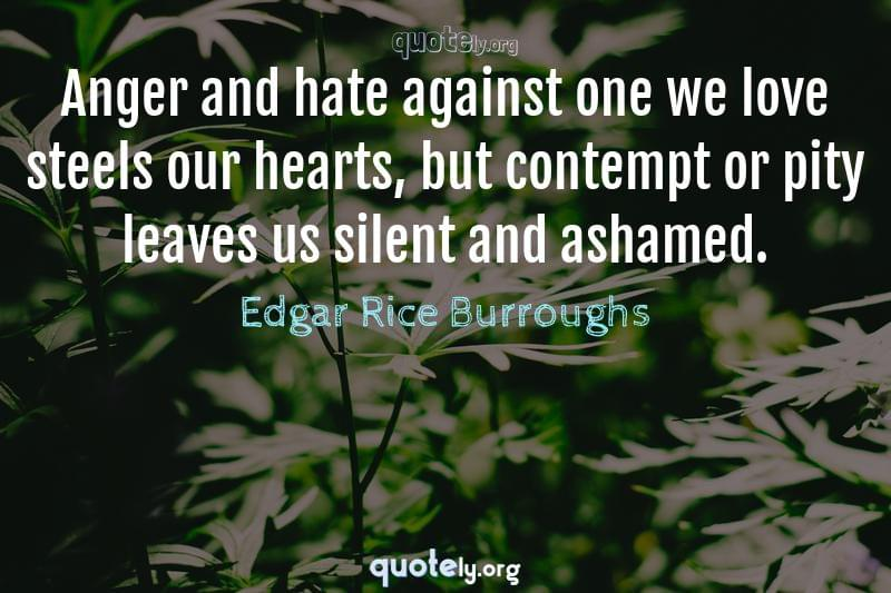 Anger and hate against one we love steels our hearts, but contempt or pity leaves us silent and ashamed. by Edgar Rice Burroughs