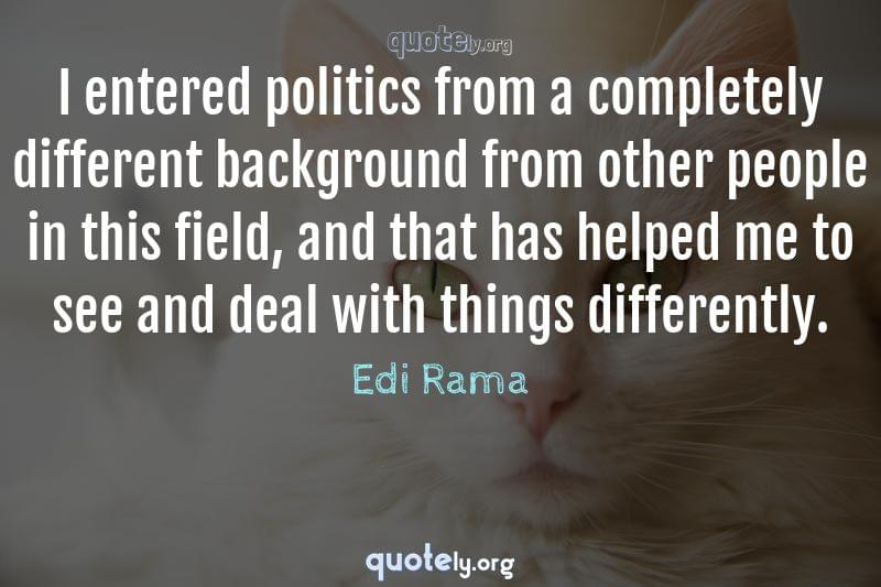 I entered politics from a completely different background from other people in this field, and that has helped me to see and deal with things differently. by Edi Rama