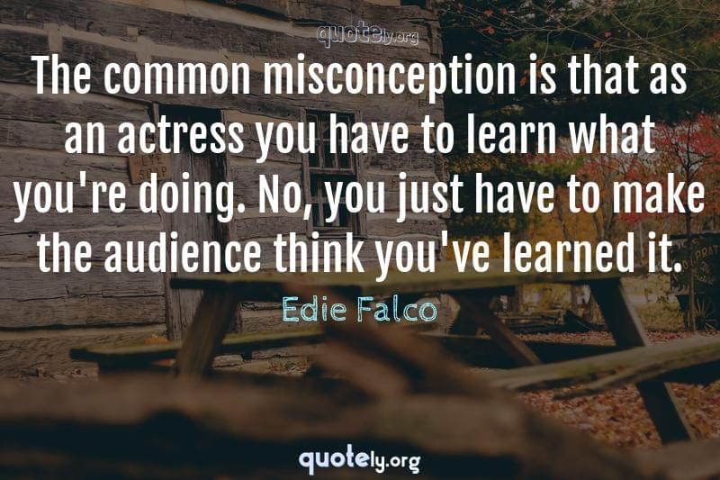 The common misconception is that as an actress you have to learn what you're doing. No, you just have to make the audience think you've learned it. by Edie Falco