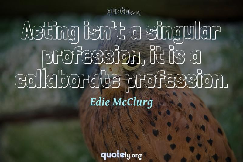 Acting isn't a singular profession, it is a collaborate profession. by Edie McClurg