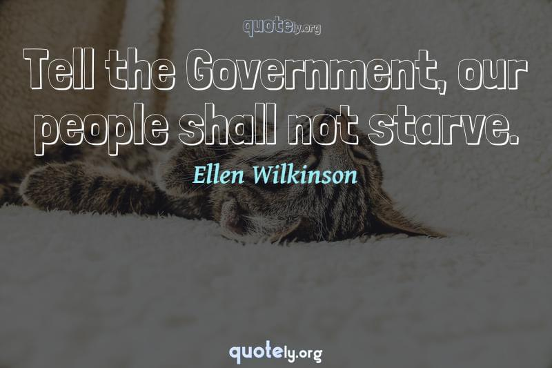 Tell the Government, our people shall not starve. by Ellen Wilkinson