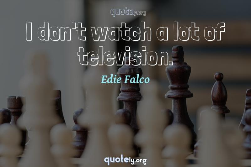 I don't watch a lot of television. by Edie Falco