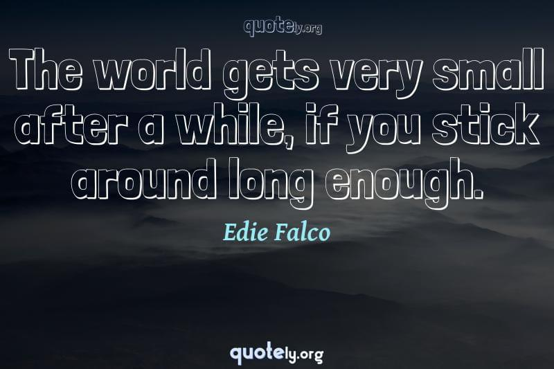 The world gets very small after a while, if you stick around long enough. by Edie Falco