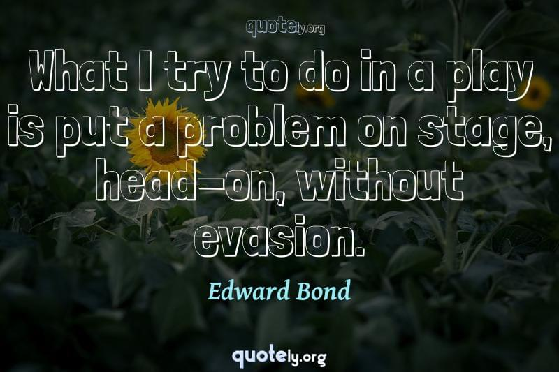 What I try to do in a play is put a problem on stage, head-on, without evasion. by Edward Bond