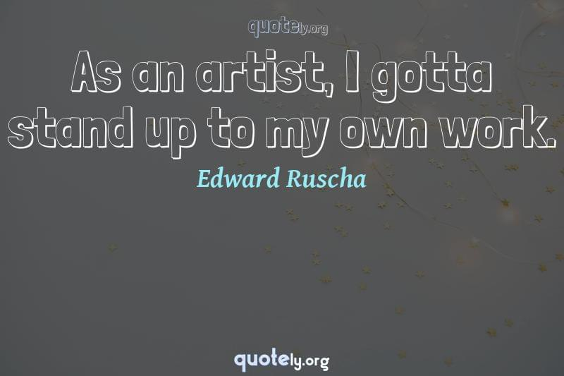 As an artist, I gotta stand up to my own work. by Edward Ruscha