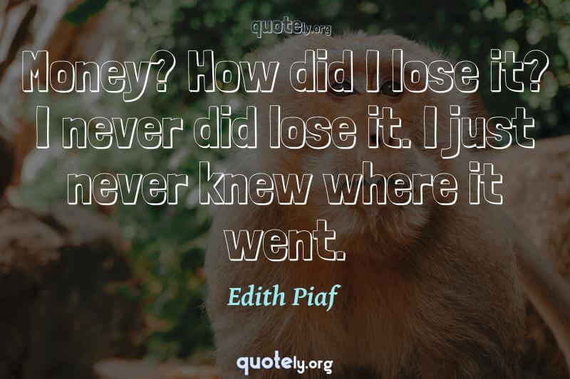 Money? How did I lose it? I never did lose it. I just never knew where it went. by Edith Piaf