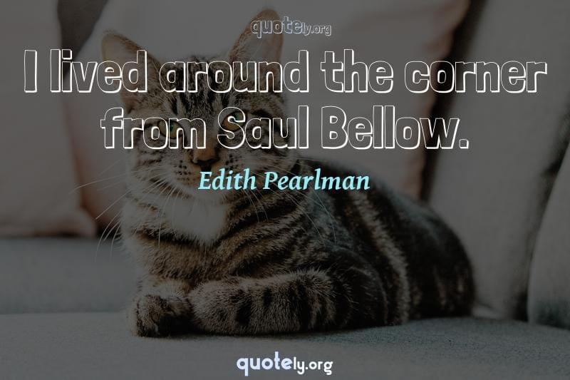 I lived around the corner from Saul Bellow. by Edith Pearlman