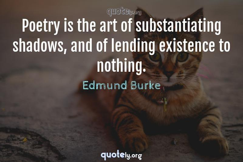 Poetry is the art of substantiating shadows, and of lending existence to nothing. by Edmund Burke