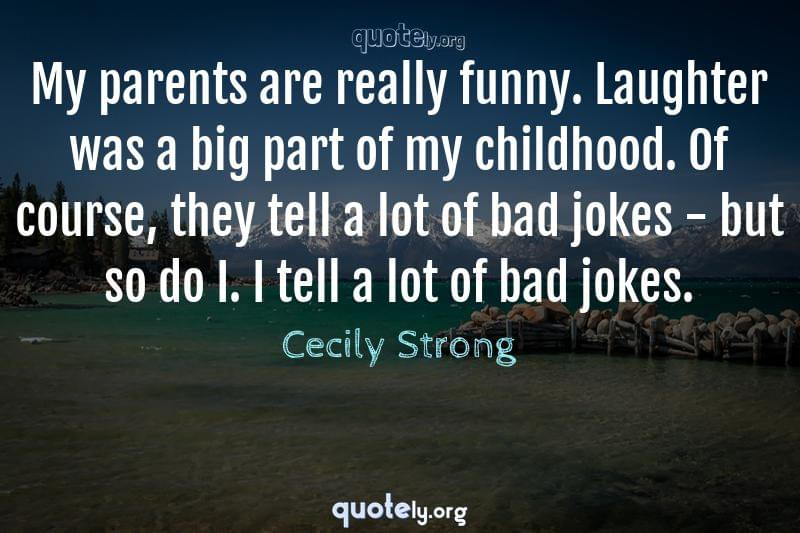 My parents are really funny. Laughter was a big part of my childhood. Of course, they tell a lot of bad jokes - but so do I. I tell a lot of bad jokes. by Cecily Strong