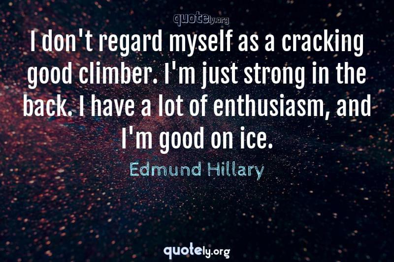 I don't regard myself as a cracking good climber. I'm just strong in the back. I have a lot of enthusiasm, and I'm good on ice. by Edmund Hillary