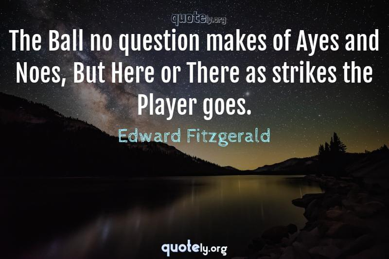 The Ball no question makes of Ayes and Noes, But Here or There as strikes the Player goes. by Edward Fitzgerald