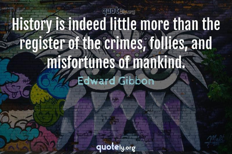 History is indeed little more than the register of the crimes, follies, and misfortunes of mankind. by Edward Gibbon