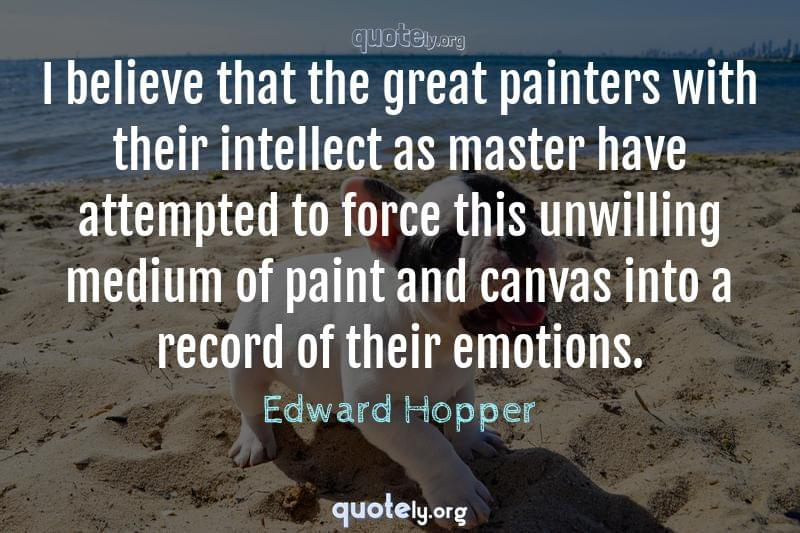 I believe that the great painters with their intellect as master have attempted to force this unwilling medium of paint and canvas into a record of their emotions. by Edward Hopper