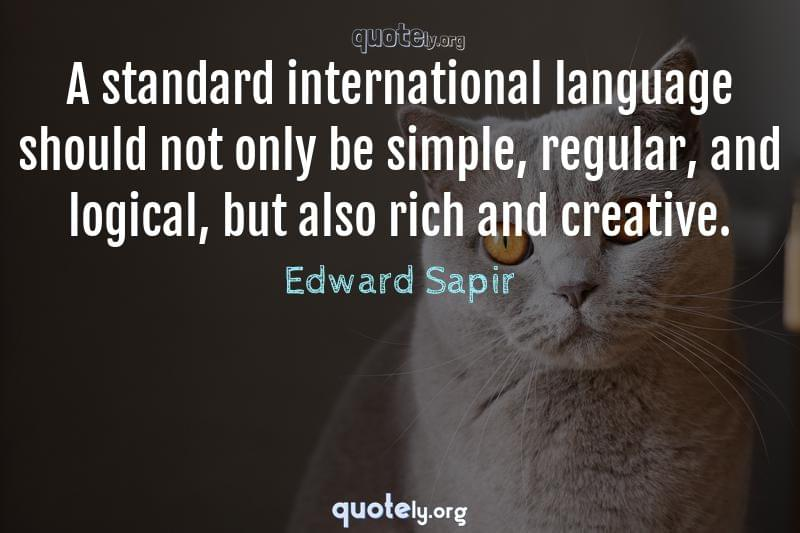 A standard international language should not only be simple, regular, and logical, but also rich and creative. by Edward Sapir
