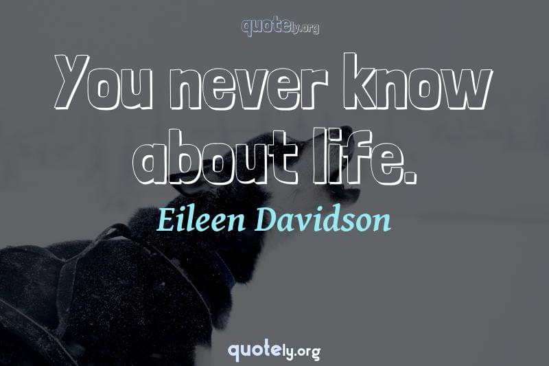 You never know about life. by Eileen Davidson